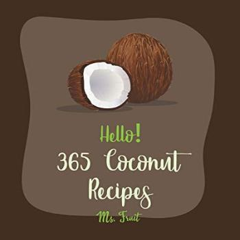 Hello! 365 Coconut Recipes: Best Coconut Cookbook Ever For