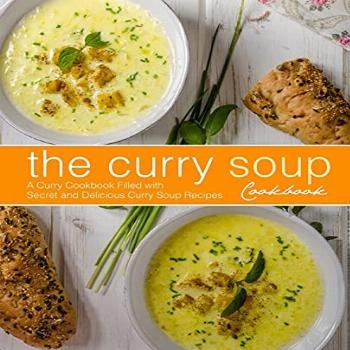 The Curry Soup Cookbook: A Curry Cookbook Filled with Secret