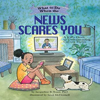 What to Do When the News Scares You: A Kid's Guide to